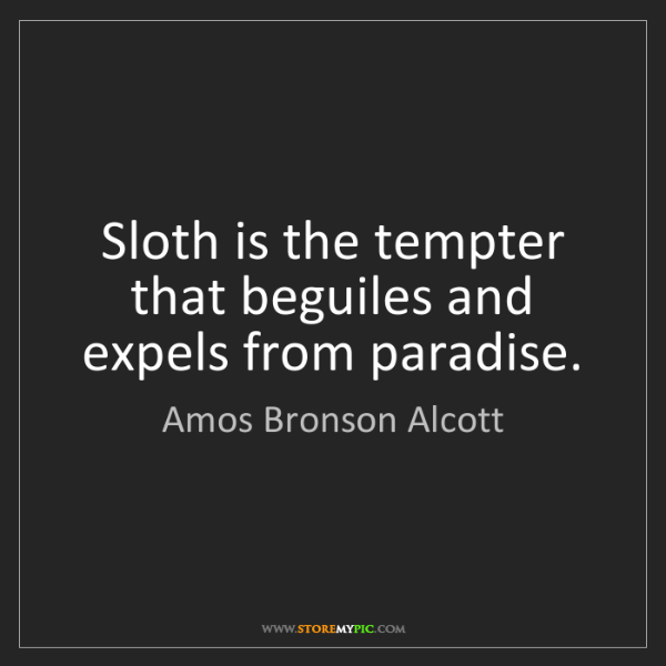 Amos Bronson Alcott: Sloth is the tempter that beguiles and expels from paradise.