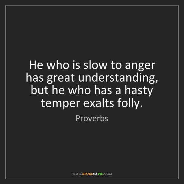 Proverbs: He who is slow to anger has great understanding, but...