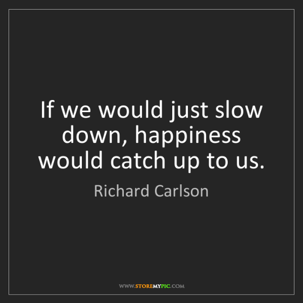 Richard Carlson: If we would just slow down, happiness would catch up...