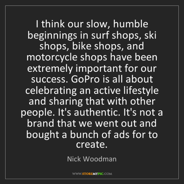 Nick Woodman: I think our slow, humble beginnings in surf shops, ski...