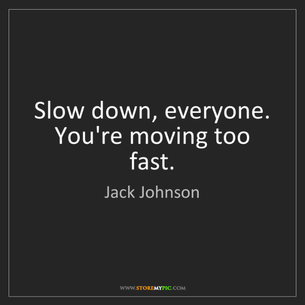 Jack Johnson: Slow down, everyone. You're moving too fast.