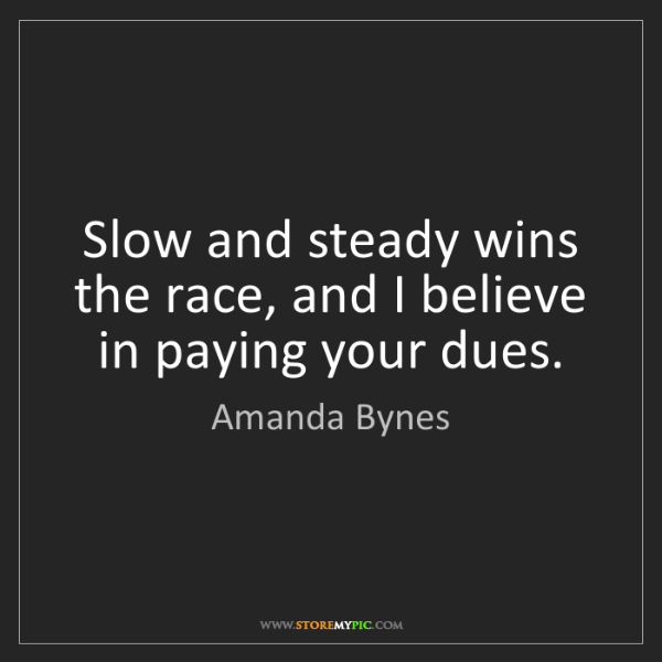 Amanda Bynes: Slow and steady wins the race, and I believe in paying...
