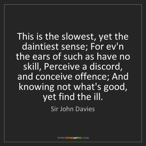 Sir John Davies: This is the slowest, yet the daintiest sense; For ev'n...