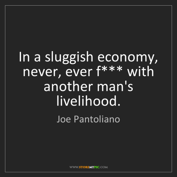 Joe Pantoliano: In a sluggish economy, never, ever f*** with another...
