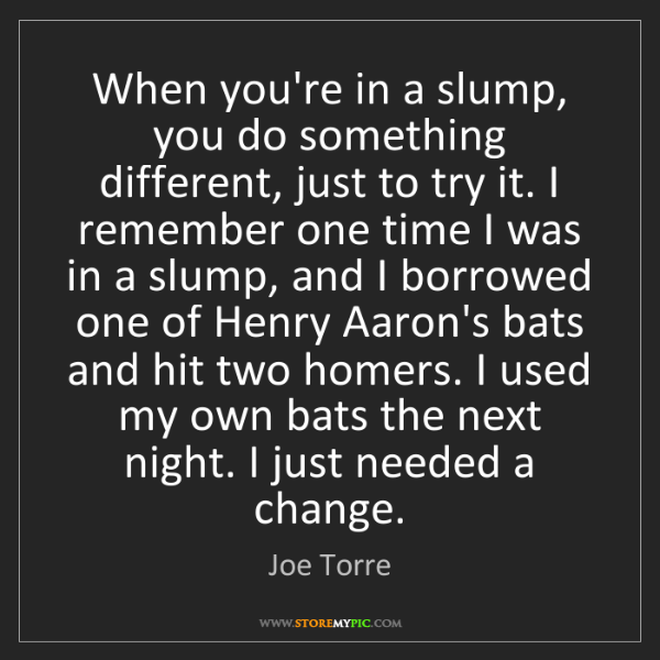 Joe Torre: When you're in a slump, you do something different, just...