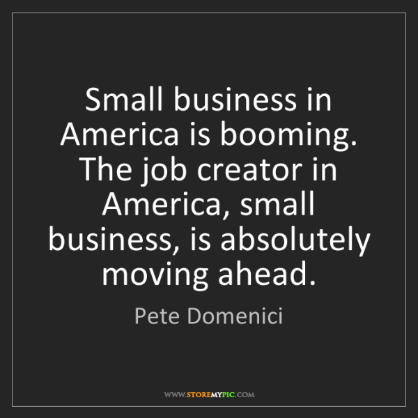 Pete Domenici: Small business in America is booming. The job creator...