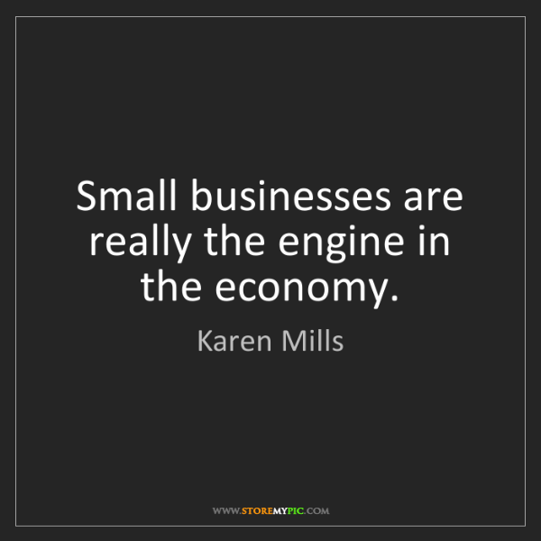 Karen Mills: Small businesses are really the engine in the economy.