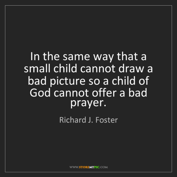 Richard J. Foster: In the same way that a small child cannot draw a bad...