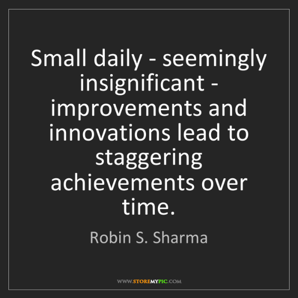 Robin S. Sharma: Small daily - seemingly insignificant - improvements...
