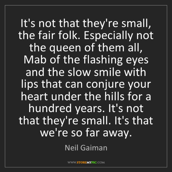 Neil Gaiman: It's not that they're small, the fair folk. Especially...