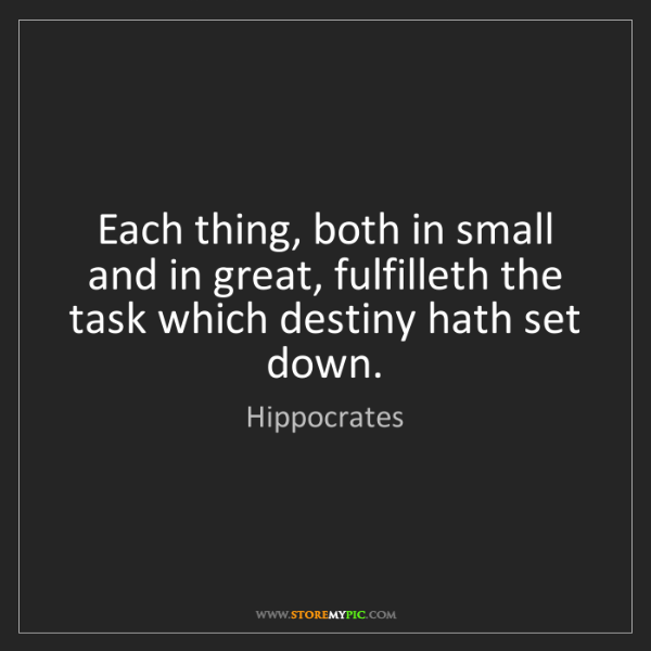 Hippocrates: Each thing, both in small and in great, fulfilleth the...
