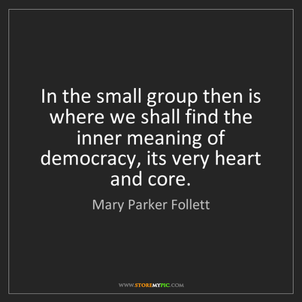 Mary Parker Follett: In the small group then is where we shall find the inner...