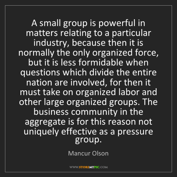 Mancur Olson: A small group is powerful in matters relating to a particular...