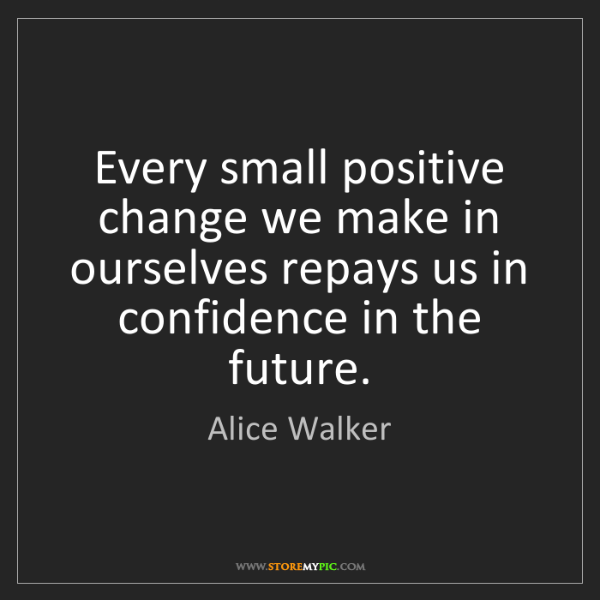 Alice Walker: Every small positive change we make in ourselves repays...