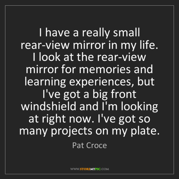 Pat Croce: I have a really small rear-view mirror in my life. I...