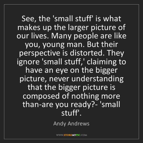 Andy Andrews: See, the 'small stuff' is what makes up the larger picture...