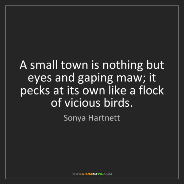 Sonya Hartnett: A small town is nothing but eyes and gaping maw; it pecks...