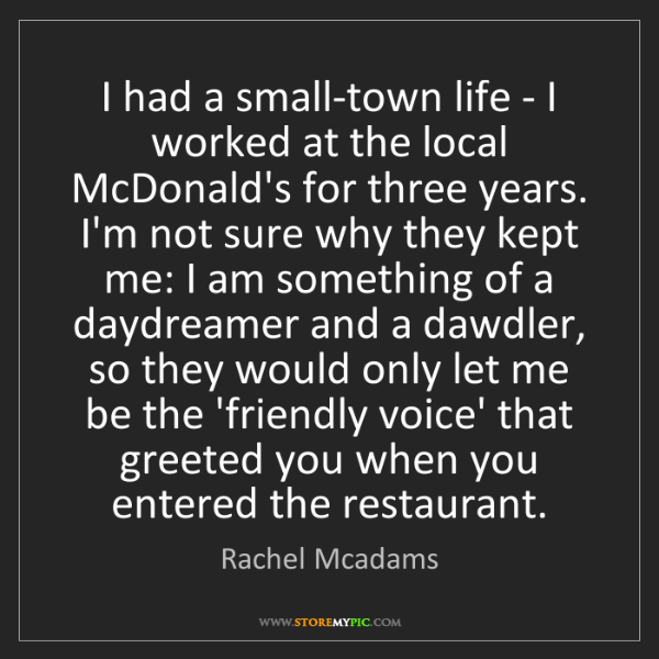 Rachel Mcadams: I had a small-town life - I worked at the local McDonald's...