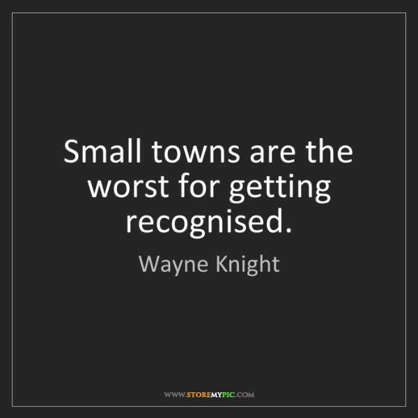 Wayne Knight: Small towns are the worst for getting recognised.