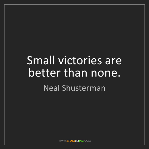 Neal Shusterman: Small victories are better than none.
