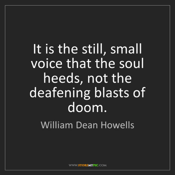 William Dean Howells: It is the still, small voice that the soul heeds, not...