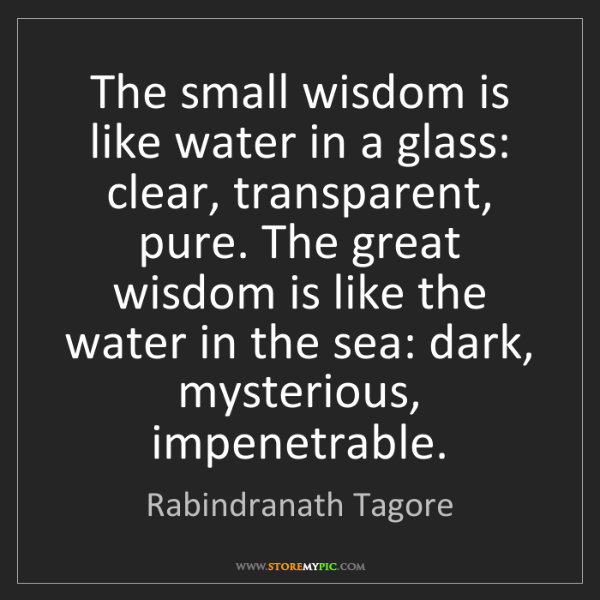 Rabindranath Tagore: The small wisdom is like water in a glass: clear, transparent,...