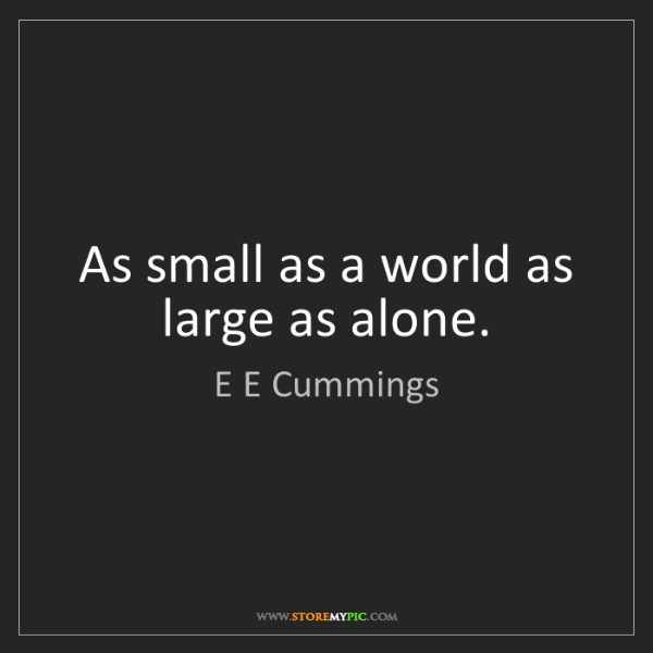 E E Cummings: As small as a world as large as alone.