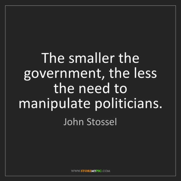 John Stossel: The smaller the government, the less the need to manipulate...
