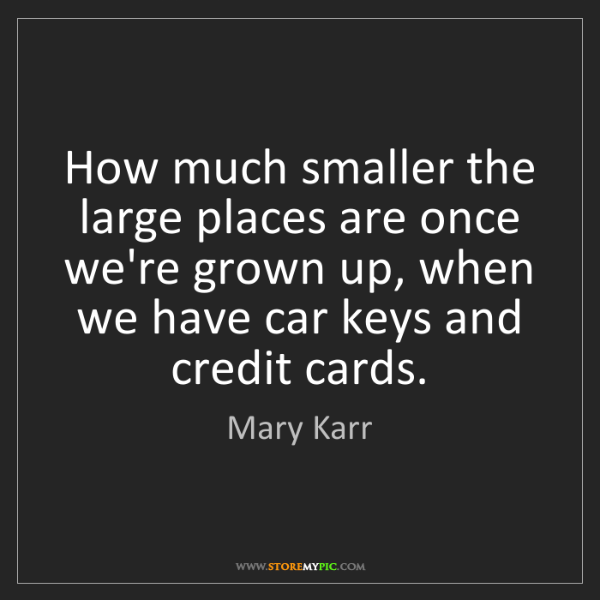 Mary Karr: How much smaller the large places are once we're grown...
