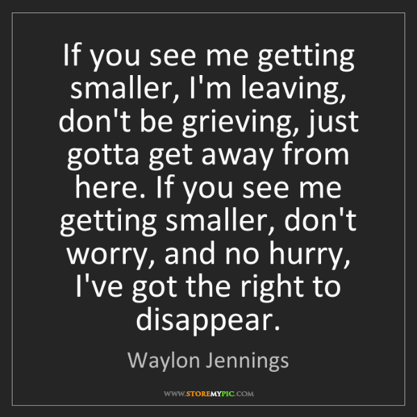 Waylon Jennings: If you see me getting smaller, I'm leaving, don't be...