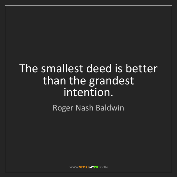 Roger Nash Baldwin: The smallest deed is better than the grandest intention.