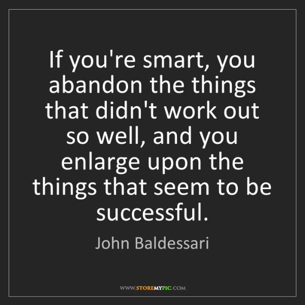 John Baldessari: If you're smart, you abandon the things that didn't work...