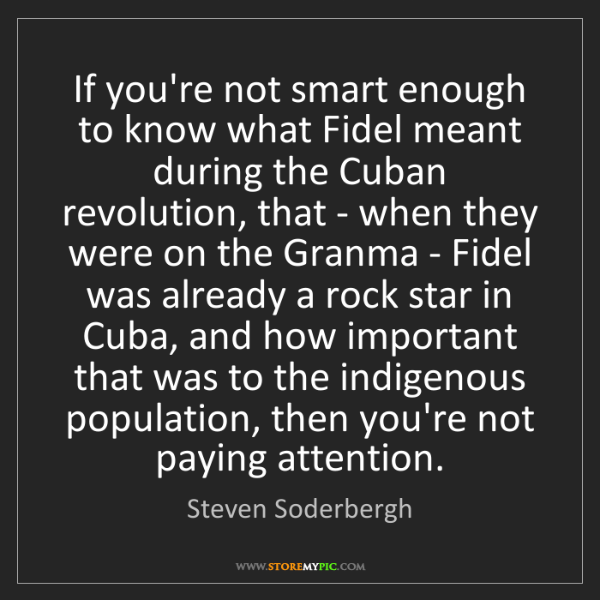 Steven Soderbergh: If you're not smart enough to know what Fidel meant during...