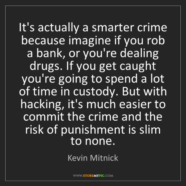 Kevin Mitnick: It's actually a smarter crime because imagine if you...