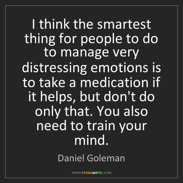Daniel Goleman: I think the smartest thing for people to do to manage...