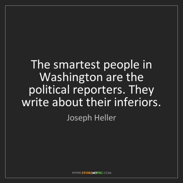Joseph Heller: The smartest people in Washington are the political reporters....