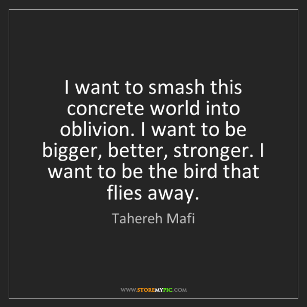 Tahereh Mafi: I want to smash this concrete world into oblivion. I...
