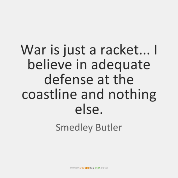War is just a racket... I believe in adequate defense at the ...