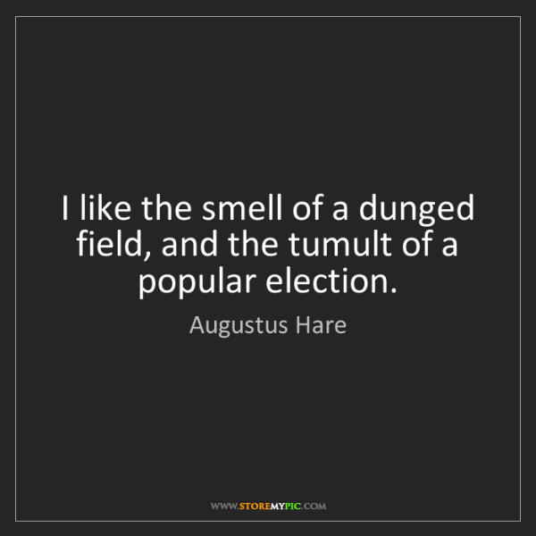 Augustus Hare: I like the smell of a dunged field, and the tumult of...