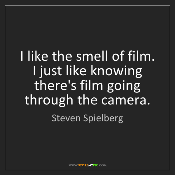 Steven Spielberg: I like the smell of film. I just like knowing there's...