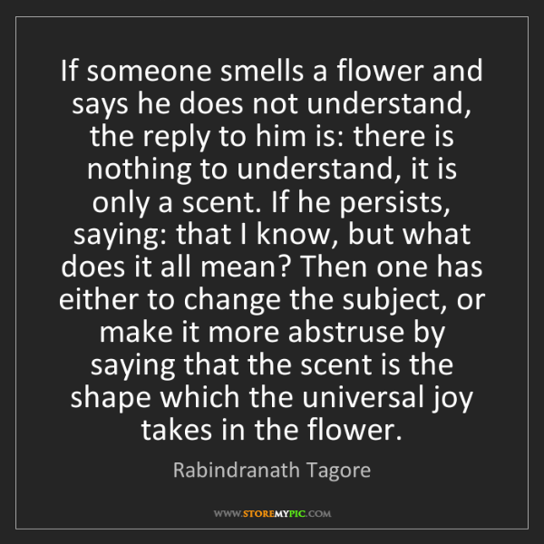 Rabindranath Tagore: If someone smells a flower and says he does not understand,...
