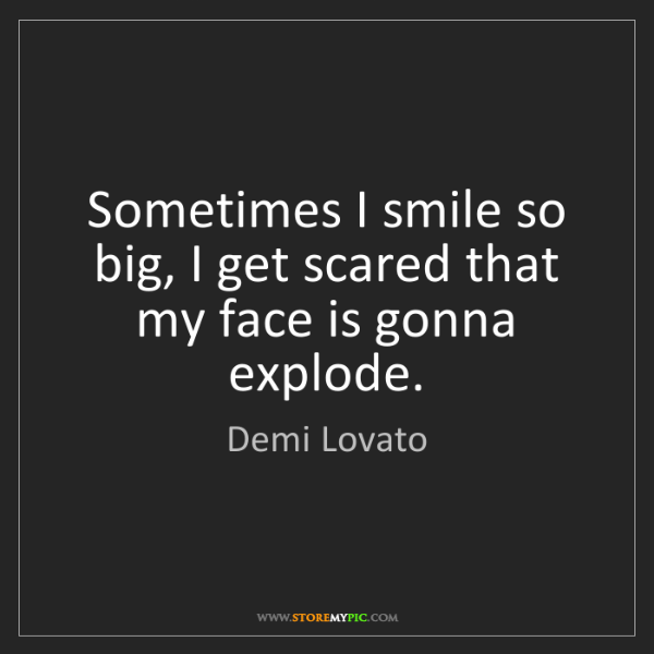 Demi Lovato: Sometimes I smile so big, I get scared that my face is...