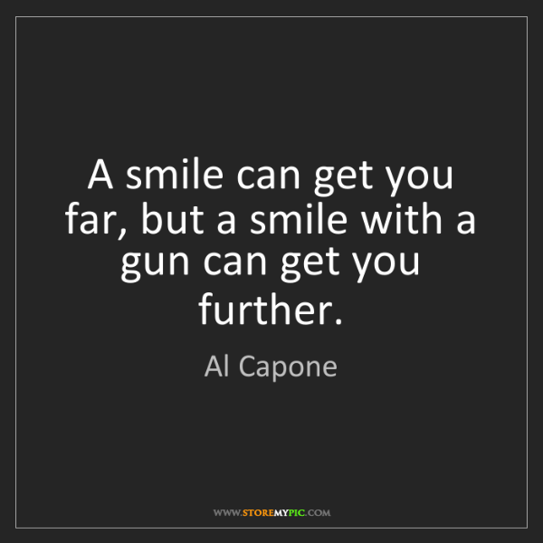 Al Capone: A smile can get you far, but a smile with a gun can get...