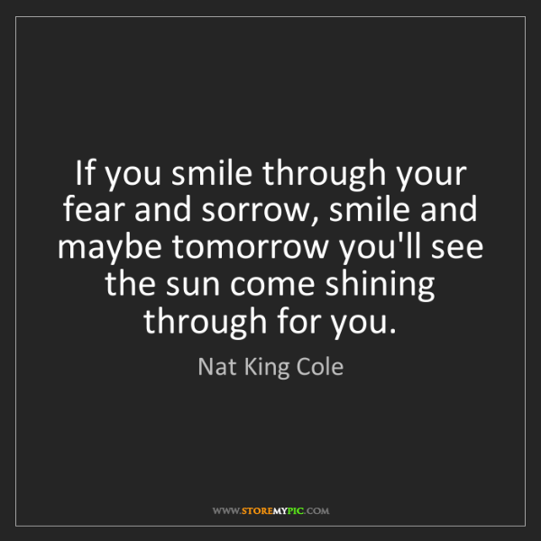 Nat King Cole: If you smile through your fear and sorrow, smile and...