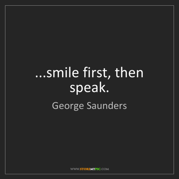 George Saunders: ...smile first, then speak.