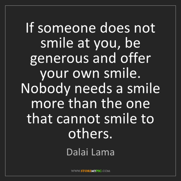 Dalai Lama: If someone does not smile at you, be generous and offer...