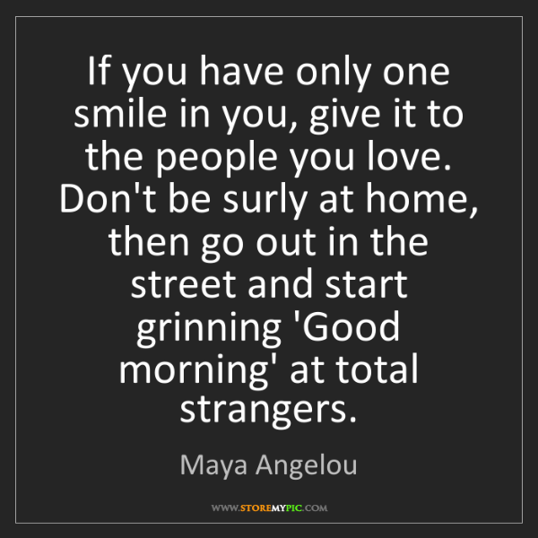 Maya Angelou: If you have only one smile in you, give it to the people...