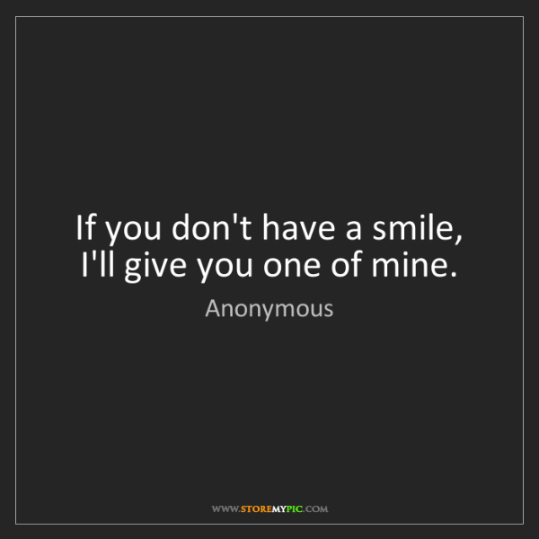 Anonymous: If you don't have a smile, I'll give you one of mine.