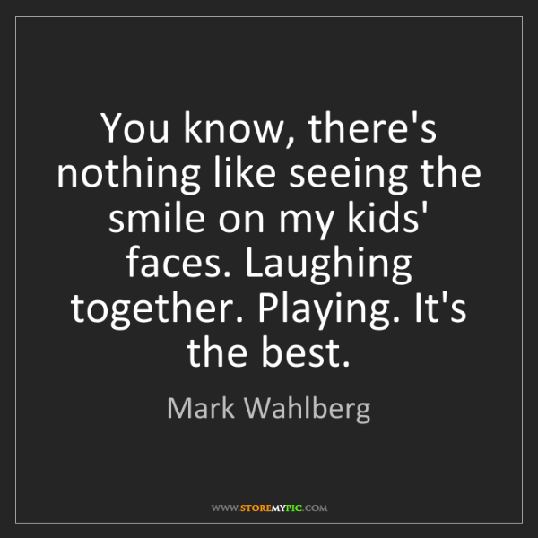 Mark Wahlberg: You know, there's nothing like seeing the smile on my...