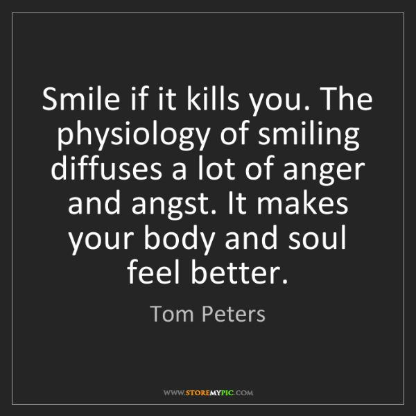 Tom Peters: Smile if it kills you. The physiology of smiling diffuses...